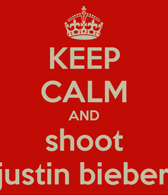 Poster: KEEP CALM AND shoot justin bieber