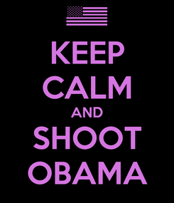 Poster: KEEP CALM AND SHOOT OBAMA