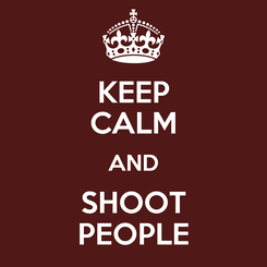 Poster: KEEP CALM AND SHOOT PEOPLE