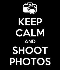 Poster: KEEP CALM AND SHOOT PHOTOS