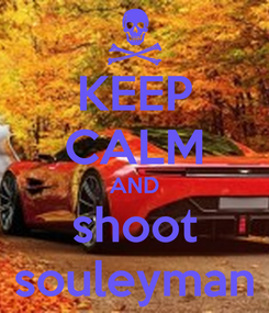 Poster: KEEP CALM AND shoot souleyman