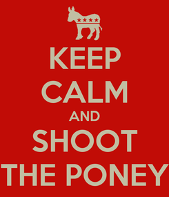 Poster: KEEP CALM AND SHOOT THE PONEY