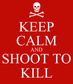 Poster: KEEP CALM AND SHOOT TO KILL