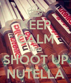 Poster: KEEP CALM AND SHOOT UP NUTELLA