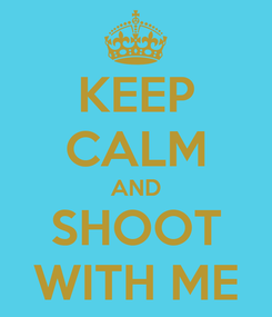 Poster: KEEP CALM AND SHOOT WITH ME