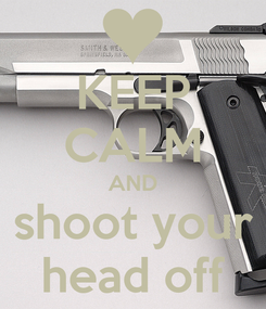 Poster: KEEP CALM AND shoot your head off