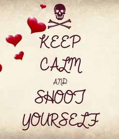 Poster: KEEP CALM AND SHOOT YOURSELF