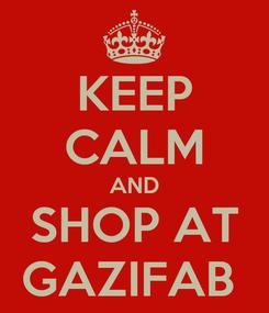 Poster: KEEP CALM AND SHOP AT GAZIFAB