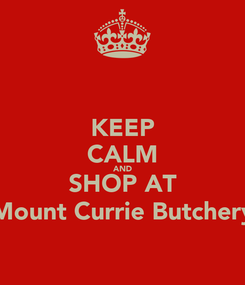 Poster: KEEP CALM AND SHOP AT Mount Currie Butchery