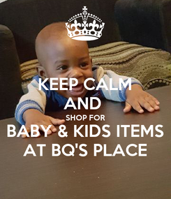 Poster: KEEP CALM AND  SHOP FOR BABY & KIDS ITEMS AT BQ'S PLACE