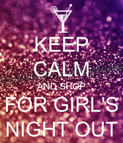 Poster: KEEP CALM AND SHOP FOR GIRL'S NIGHT OUT