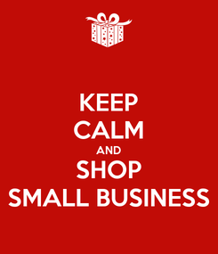 Poster: KEEP CALM AND SHOP SMALL BUSINESS
