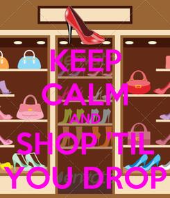 Poster: KEEP CALM AND SHOP 'TIL YOU DROP