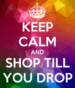 Poster: KEEP CALM AND SHOP TILL YOU DROP