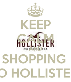 Poster: KEEP CALM AND SHOPPING  TO HOLLISTER
