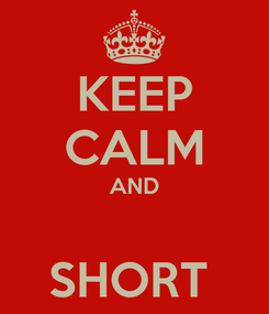 Poster: KEEP CALM AND  SHORT