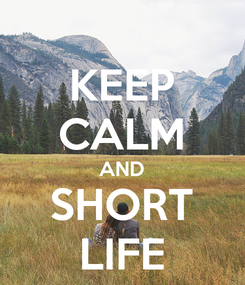 Poster: KEEP CALM AND SHORT LIFE