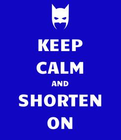 Poster: KEEP CALM AND SHORTEN ON