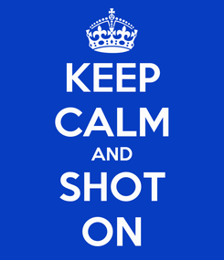 Poster: KEEP CALM AND SHOT ON