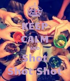Poster: KEEP CALM AND Shot Shot Shot
