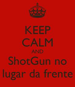 Poster: KEEP CALM AND ShotGun no lugar da frente