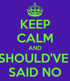 Poster: KEEP CALM AND SHOULD'VE  SAID NO