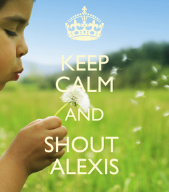 Poster: KEEP CALM AND SHOUT  ALEXIS