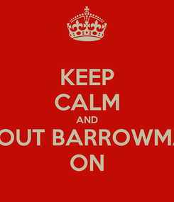 Poster: KEEP CALM AND SHOUT BARROWMAN ON