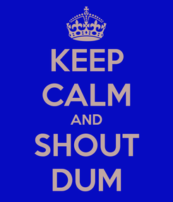 Poster: KEEP CALM AND SHOUT DUM