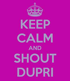 Poster: KEEP CALM AND SHOUT DUPRI