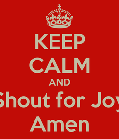 Poster: KEEP CALM AND Shout for Joy Amen