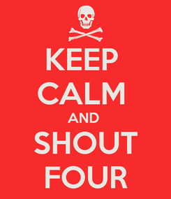 Poster: KEEP  CALM  AND  SHOUT FOUR