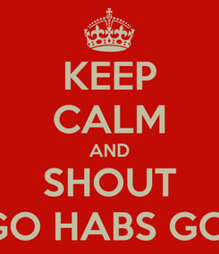 Poster: KEEP CALM AND SHOUT GO HABS GO!