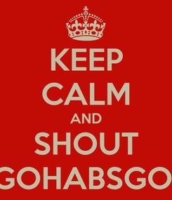 Poster: KEEP CALM AND SHOUT GOHABSGO!