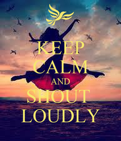 Poster: KEEP CALM AND SHOUT  LOUDLY