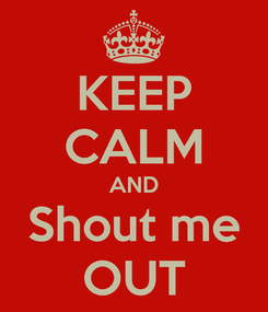 Poster: KEEP CALM AND Shout me OUT