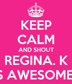 Poster: KEEP CALM AND SHOUT REGINA. K IS AWESOME!!