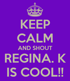 Poster: KEEP CALM AND SHOUT REGINA. K IS COOL!!