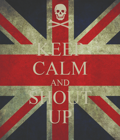 Poster: KEEP CALM AND SHOUT UP