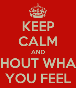 Poster: KEEP CALM AND SHOUT WHAT YOU FEEL