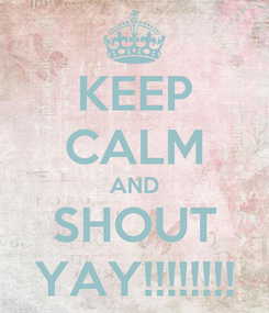 Poster: KEEP CALM AND SHOUT YAY!!!!!!!!