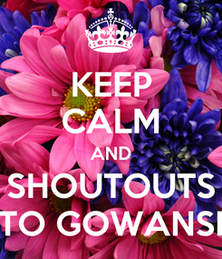 Poster: KEEP CALM AND SHOUTOUTS TO GOWANSI