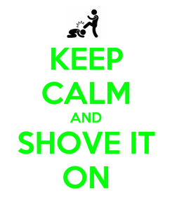 Poster: KEEP CALM AND SHOVE IT ON