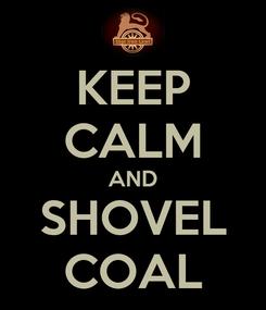 Poster: KEEP CALM AND SHOVEL COAL