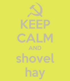 Poster: KEEP CALM AND shovel hay