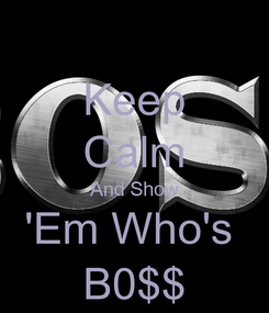 Poster: Keep Calm And Show 'Em Who's  B0$$