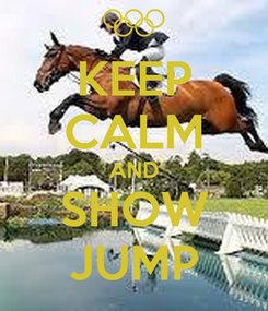 Poster: KEEP CALM AND SHOW JUMP