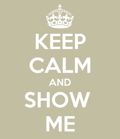 Poster: KEEP CALM AND SHOW  ME