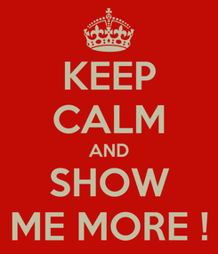 Poster: KEEP CALM AND SHOW ME MORE !