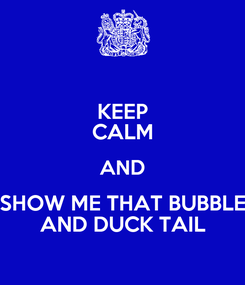 Poster: KEEP CALM AND SHOW ME THAT BUBBLE AND DUCK TAIL